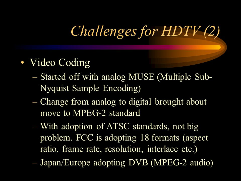 Challenges for HDTV (2) Video Coding –Started off with analog MUSE (Multiple Sub- Nyquist Sample Encoding) –Change from analog to digital brought about move to MPEG-2 standard –With adoption of ATSC standards, not big problem.