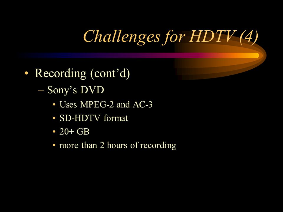 Challenges for HDTV (4) Recording (contd) –Sonys DVD Uses MPEG-2 and AC-3 SD-HDTV format 20+ GB more than 2 hours of recording