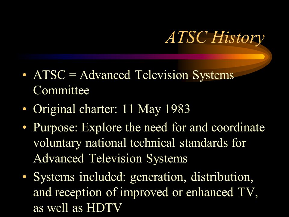ATSC History ATSC = Advanced Television Systems Committee Original charter: 11 May 1983 Purpose: Explore the need for and coordinate voluntary national technical standards for Advanced Television Systems Systems included: generation, distribution, and reception of improved or enhanced TV, as well as HDTV