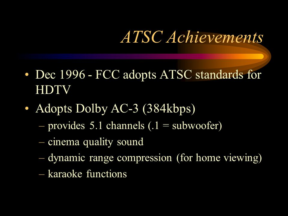 ATSC Achievements Dec 1996 - FCC adopts ATSC standards for HDTV Adopts Dolby AC-3 (384kbps) –provides 5.1 channels (.1 = subwoofer) –cinema quality sound –dynamic range compression (for home viewing) –karaoke functions