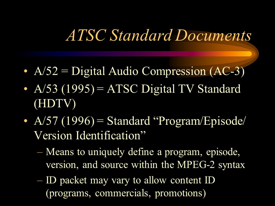 ATSC Standard Documents A/52 = Digital Audio Compression (AC-3) A/53 (1995) = ATSC Digital TV Standard (HDTV) A/57 (1996) = Standard Program/Episode/ Version Identification –Means to uniquely define a program, episode, version, and source within the MPEG-2 syntax –ID packet may vary to allow content ID (programs, commercials, promotions)