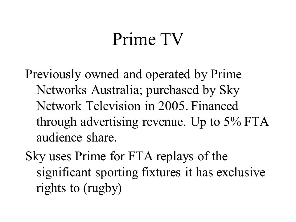 Prime TV Previously owned and operated by Prime Networks Australia; purchased by Sky Network Television in 2005.