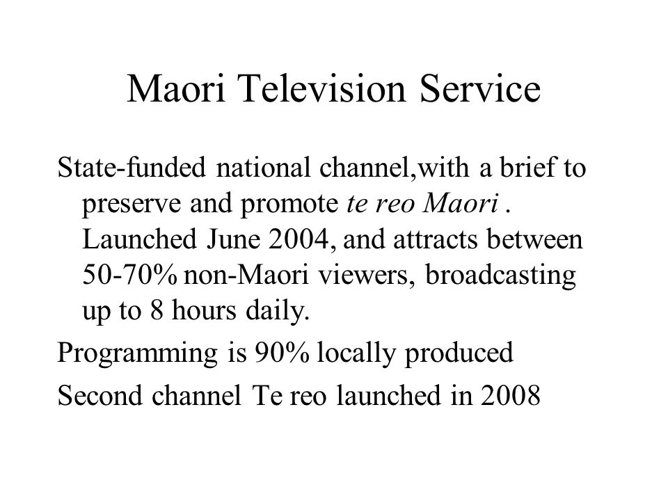 Maori Television Service State-funded national channel,with a brief to preserve and promote te reo Maori.