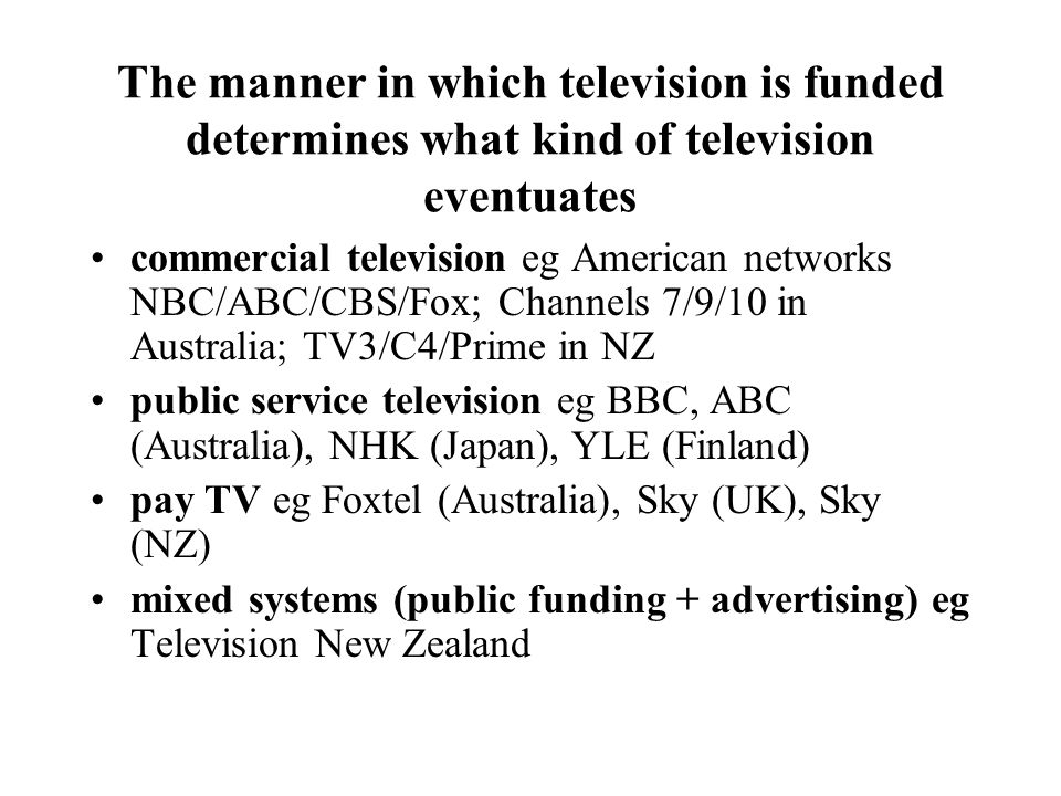 The manner in which television is funded determines what kind of television eventuates commercial television eg American networks NBC/ABC/CBS/Fox; Channels 7/9/10 in Australia; TV3/C4/Prime in NZ public service television eg BBC, ABC (Australia), NHK (Japan), YLE (Finland) pay TV eg Foxtel (Australia), Sky (UK), Sky (NZ) mixed systems (public funding + advertising) eg Television New Zealand