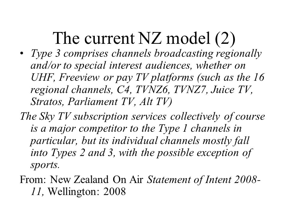 The current NZ model (2) Type 3 comprises channels broadcasting regionally and/or to special interest audiences, whether on UHF, Freeview or pay TV platforms (such as the 16 regional channels, C4, TVNZ6, TVNZ7, Juice TV, Stratos, Parliament TV, Alt TV) The Sky TV subscription services collectively of course is a major competitor to the Type 1 channels in particular, but its individual channels mostly fall into Types 2 and 3, with the possible exception of sports.