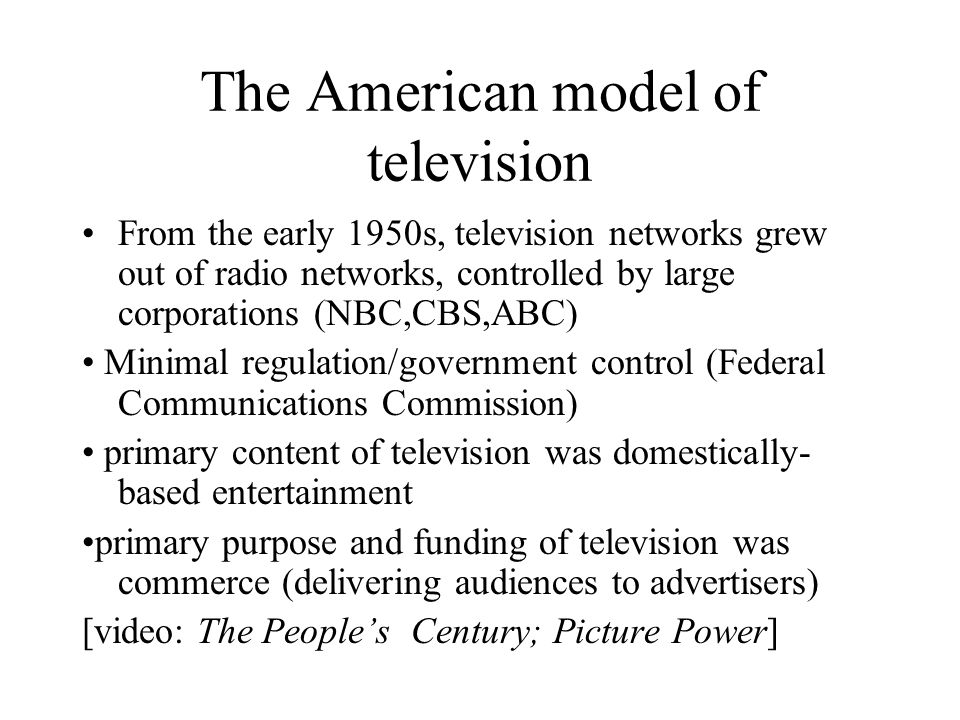 The American model of television From the early 1950s, television networks grew out of radio networks, controlled by large corporations (NBC,CBS,ABC) Minimal regulation/government control (Federal Communications Commission) primary content of television was domestically- based entertainment primary purpose and funding of television was commerce (delivering audiences to advertisers) [video: The Peoples Century; Picture Power]