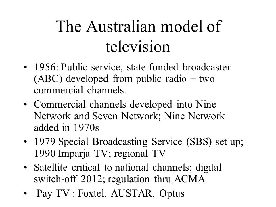The Australian model of television 1956: Public service, state-funded broadcaster (ABC) developed from public radio + two commercial channels.