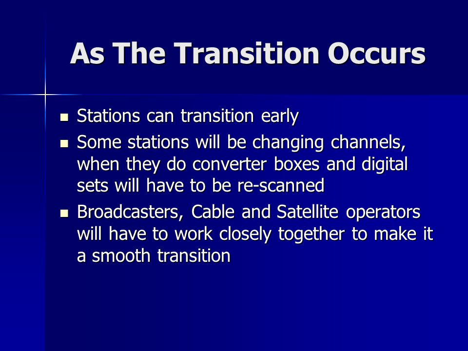 As The Transition Occurs Stations can transition early Stations can transition early Some stations will be changing channels, when they do converter boxes and digital sets will have to be re-scanned Some stations will be changing channels, when they do converter boxes and digital sets will have to be re-scanned Broadcasters, Cable and Satellite operators will have to work closely together to make it a smooth transition Broadcasters, Cable and Satellite operators will have to work closely together to make it a smooth transition