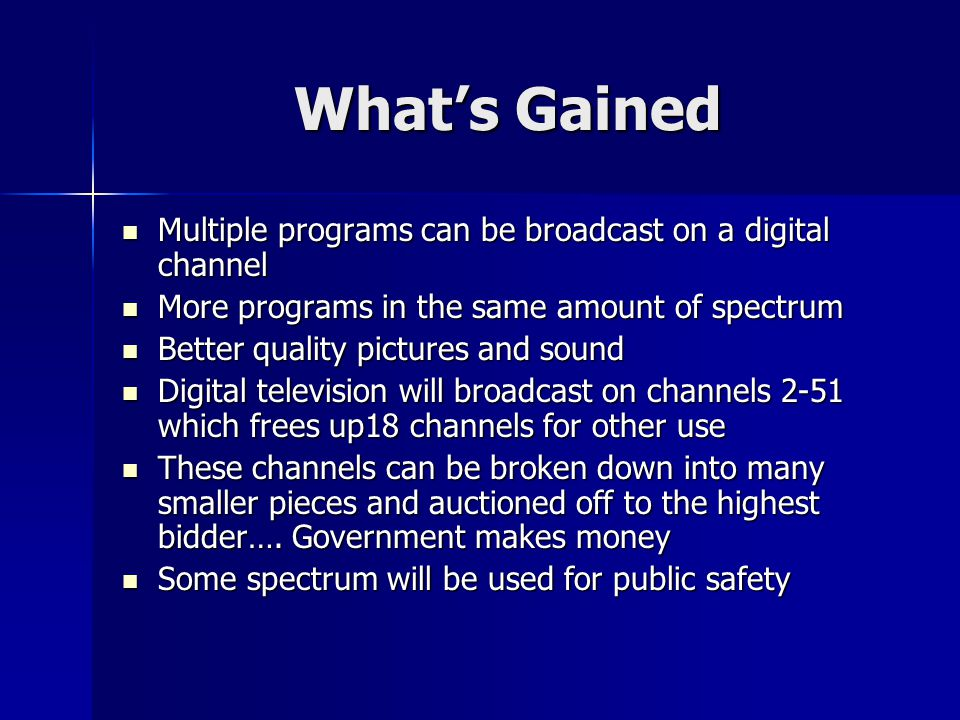 Whats Gained Multiple programs can be broadcast on a digital channel Multiple programs can be broadcast on a digital channel More programs in the same amount of spectrum More programs in the same amount of spectrum Better quality pictures and sound Better quality pictures and sound Digital television will broadcast on channels 2-51 which frees up18 channels for other use Digital television will broadcast on channels 2-51 which frees up18 channels for other use These channels can be broken down into many smaller pieces and auctioned off to the highest bidder….