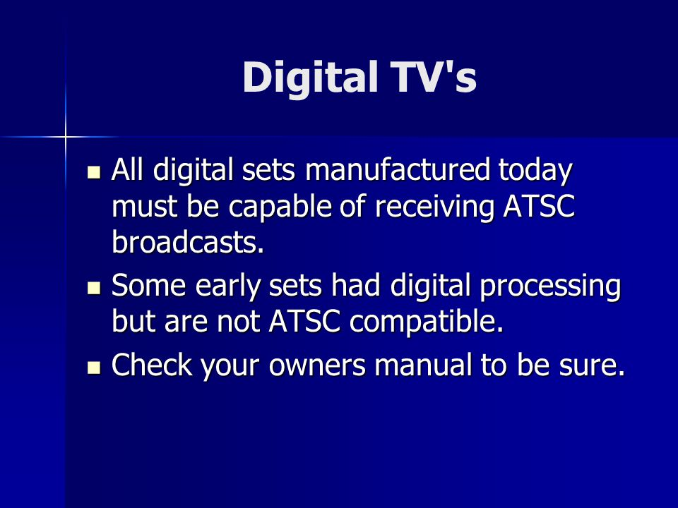 Digital TV s All digital sets manufactured today must be capable of receiving ATSC broadcasts.