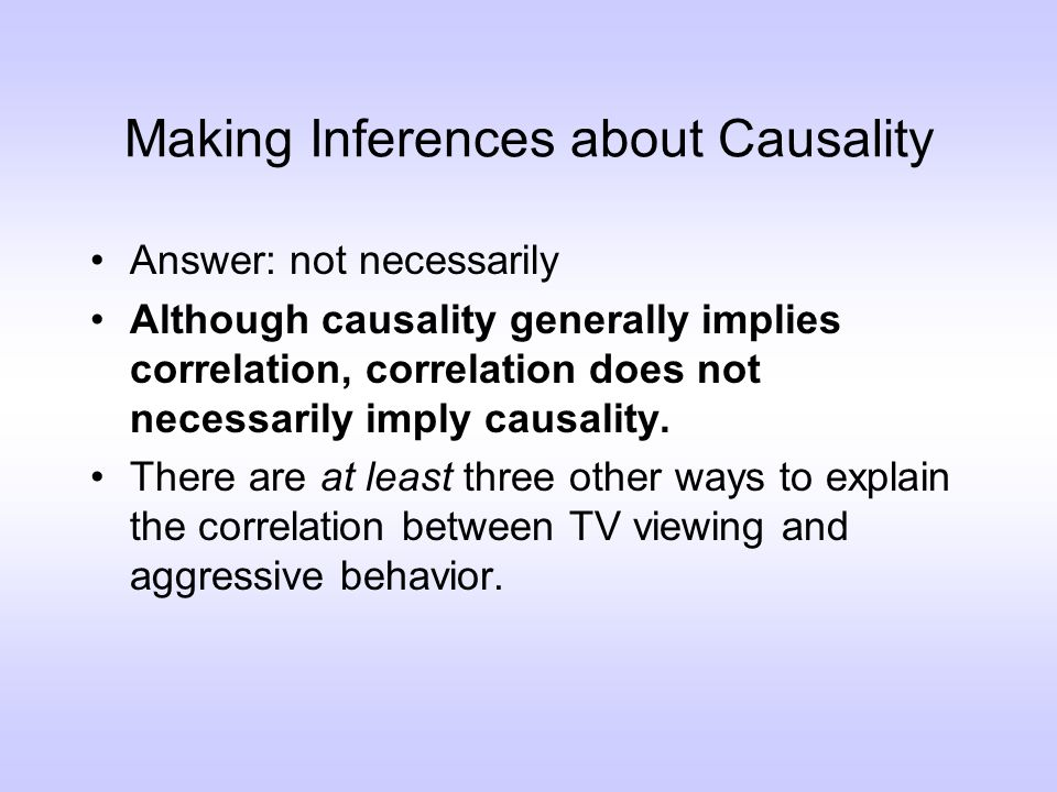 Making Inferences about Causality Answer: not necessarily Although causality generally implies correlation, correlation does not necessarily imply causality.