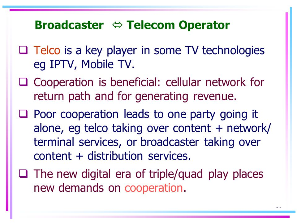 16 Broadcaster Telecom Operator Telco is a key player in some TV technologies eg IPTV, Mobile TV.