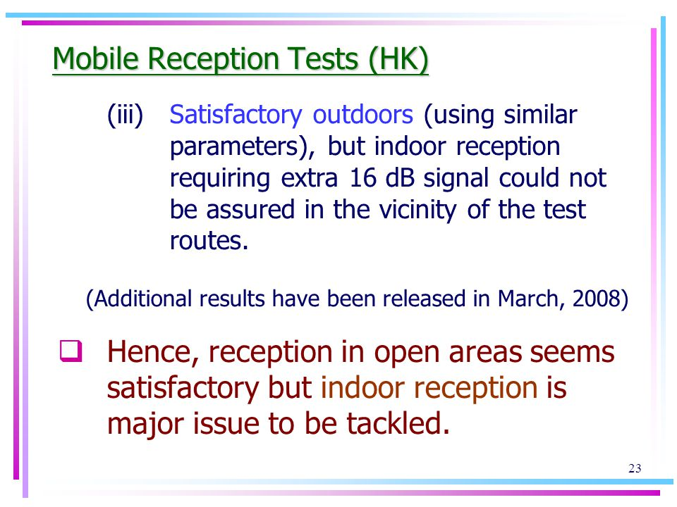 23 Mobile Reception Tests (HK) (iii)Satisfactory outdoors (using similar parameters), but indoor reception requiring extra 16 dB signal could not be assured in the vicinity of the test routes.