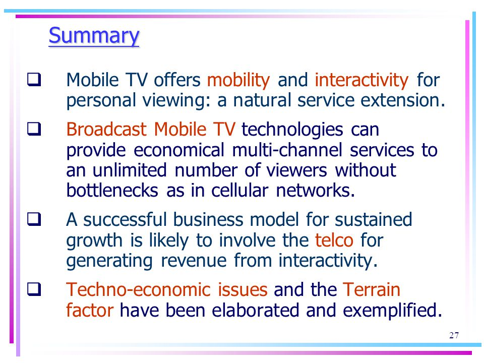27 Summary Mobile TV offers mobility and interactivity for personal viewing: a natural service extension.