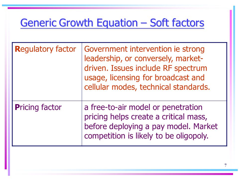 7 Generic Growth Equation – Soft factors Regulatory factorGovernment intervention ie strong leadership, or conversely, market- driven.