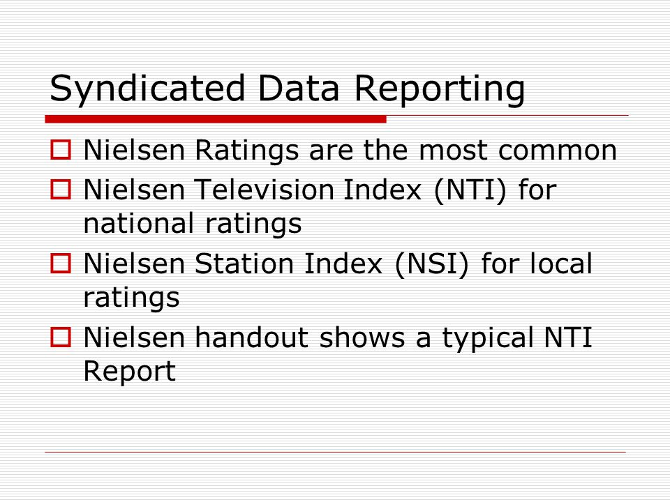 Syndicated Data Reporting Nielsen Ratings are the most common Nielsen Television Index (NTI) for national ratings Nielsen Station Index (NSI) for local ratings Nielsen handout shows a typical NTI Report