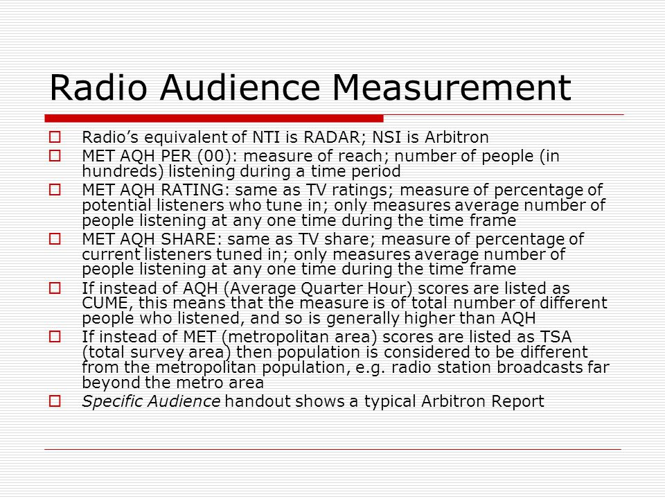 Radio Audience Measurement Radios equivalent of NTI is RADAR; NSI is Arbitron MET AQH PER (00): measure of reach; number of people (in hundreds) listening during a time period MET AQH RATING: same as TV ratings; measure of percentage of potential listeners who tune in; only measures average number of people listening at any one time during the time frame MET AQH SHARE: same as TV share; measure of percentage of current listeners tuned in; only measures average number of people listening at any one time during the time frame If instead of AQH (Average Quarter Hour) scores are listed as CUME, this means that the measure is of total number of different people who listened, and so is generally higher than AQH If instead of MET (metropolitan area) scores are listed as TSA (total survey area) then population is considered to be different from the metropolitan population, e.g.