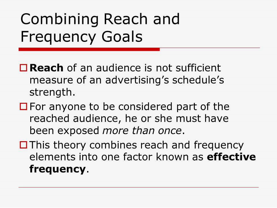 Combining Reach and Frequency Goals Reach of an audience is not sufficient measure of an advertisings schedules strength.