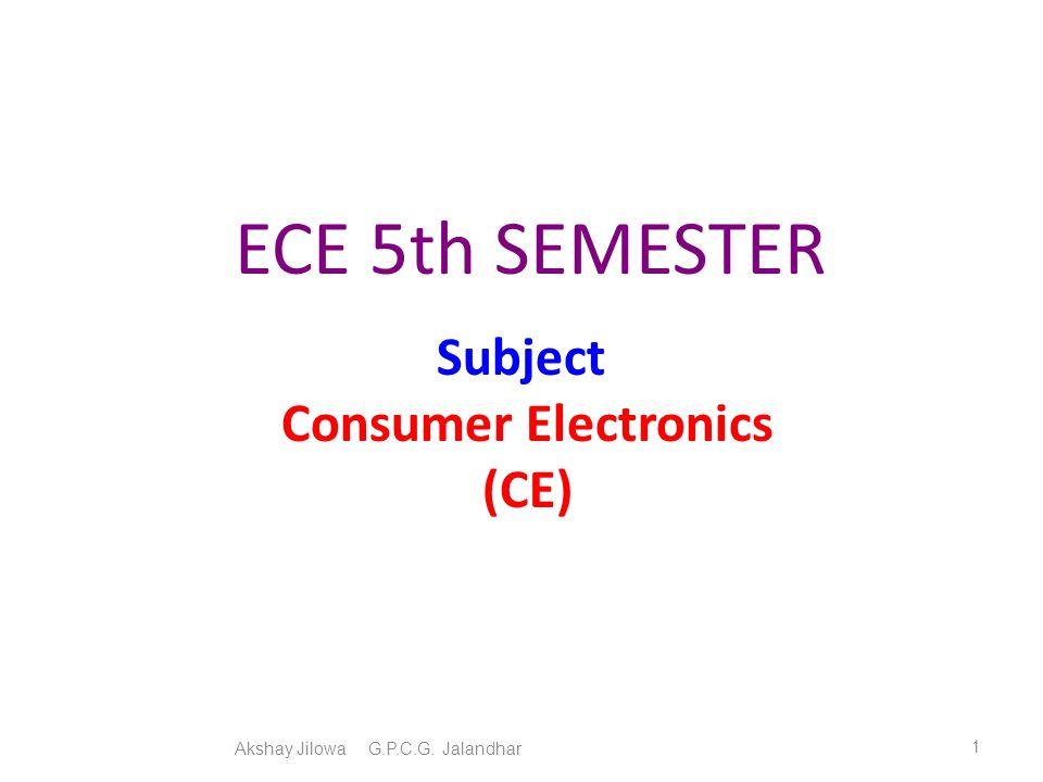 ECE 5th SEMESTER Subject Consumer Electronics (CE) Akshay Jilowa G.P.C.G. Jalandhar 1