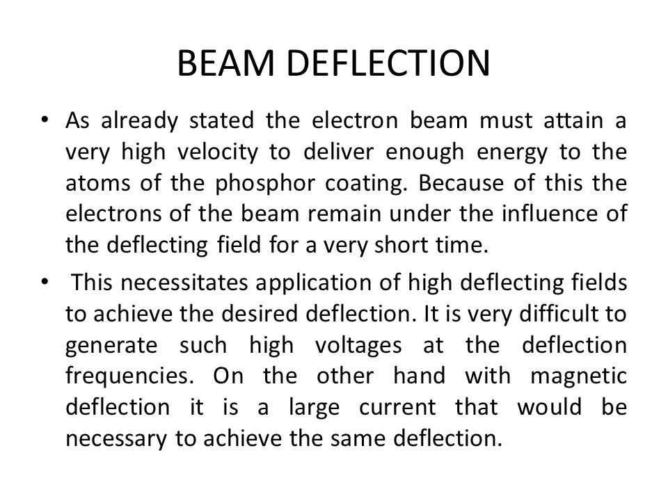 BEAM DEFLECTION As already stated the electron beam must attain a very high velocity to deliver enough energy to the atoms of the phosphor coating. Be