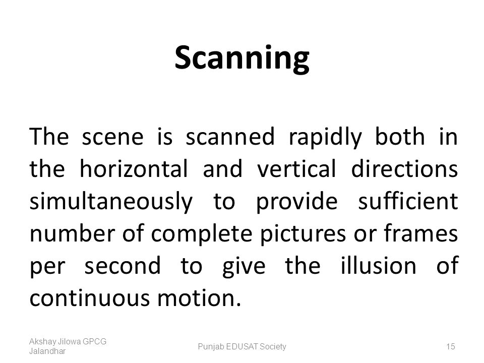 Scanning The scene is scanned rapidly both in the horizontal and vertical directions simultaneously to provide sufficient number of complete pictures