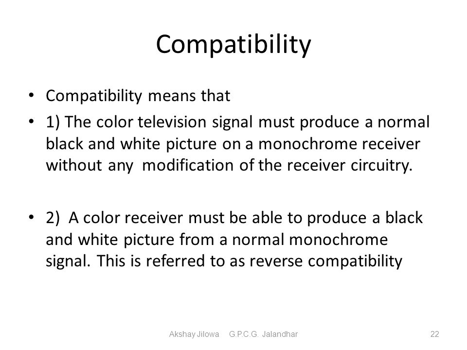 Compatibility Compatibility means that 1) The color television signal must produce a normal black and white picture on a monochrome receiver without a