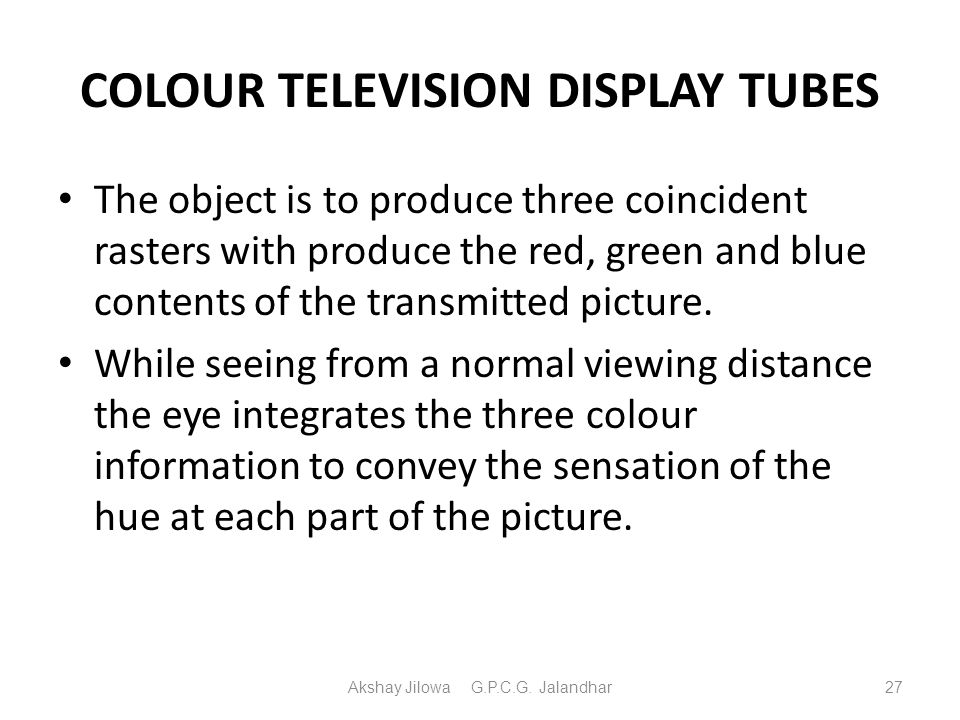 COLOUR TELEVISION DISPLAY TUBES The object is to produce three coincident rasters with produce the red, green and blue contents of the transmitted pic