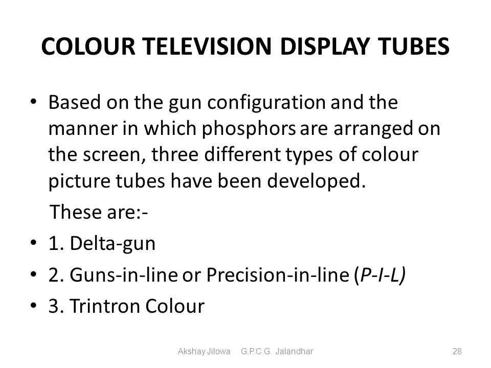 COLOUR TELEVISION DISPLAY TUBES Based on the gun configuration and the manner in which phosphors are arranged on the screen, three different types of