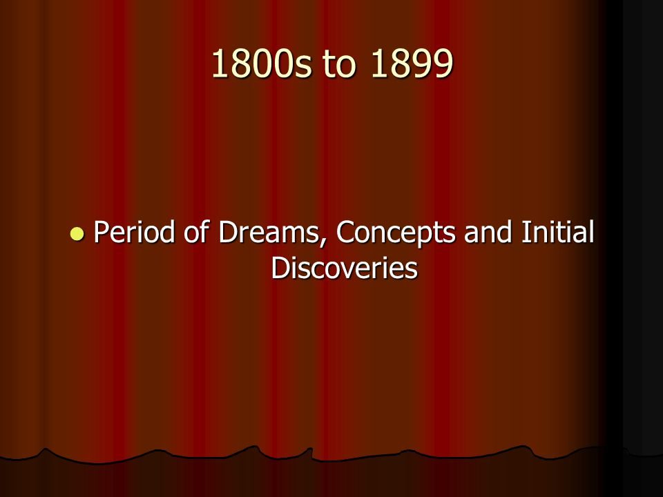 1800s to 1899 Period of Dreams, Concepts and Initial Discoveries Period of Dreams, Concepts and Initial Discoveries