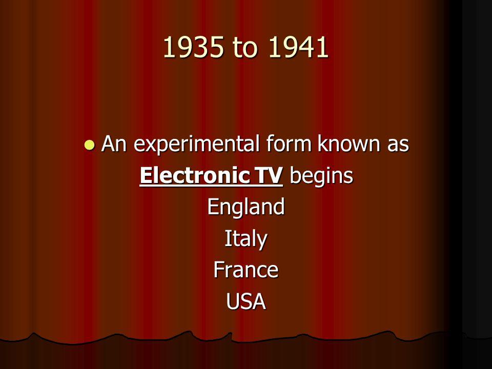 1935 to 1941 An experimental form known as An experimental form known as Electronic TV begins EnglandItalyFranceUSA