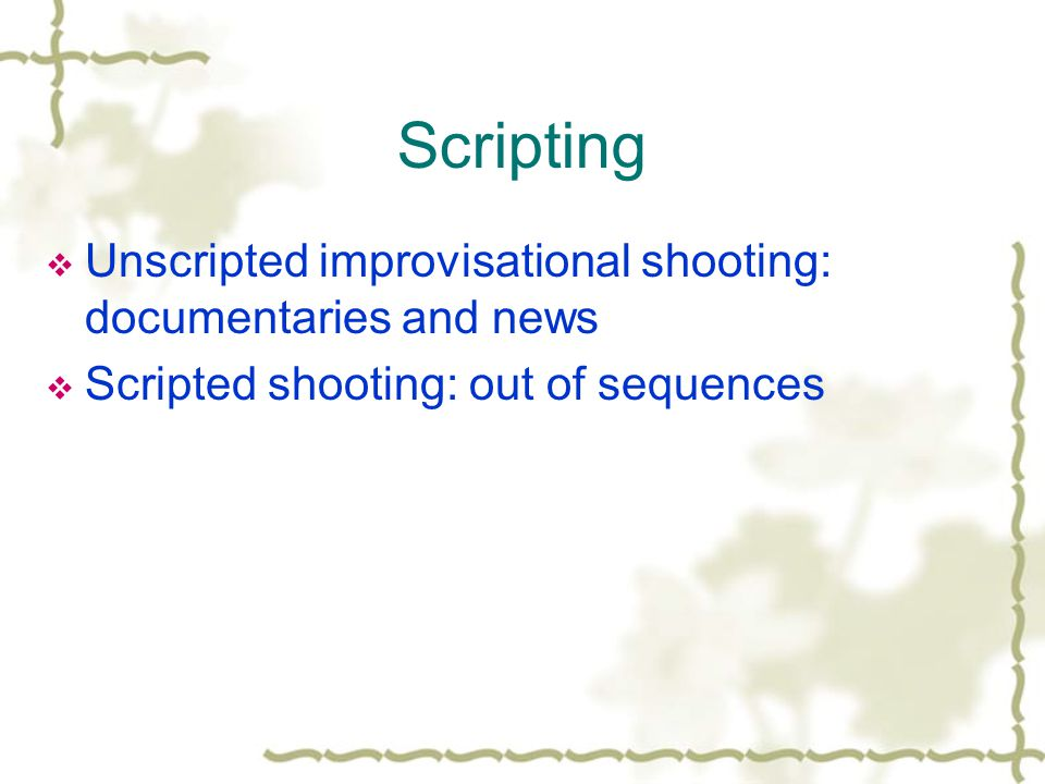 Scripting Unscripted improvisational shooting: documentaries and news Scripted shooting: out of sequences