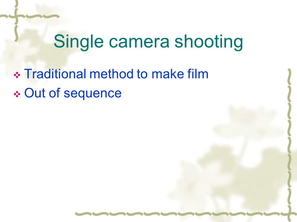 Single camera shooting Traditional method to make film Out of sequence