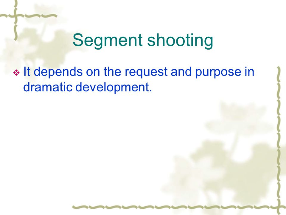 Segment shooting It depends on the request and purpose in dramatic development.