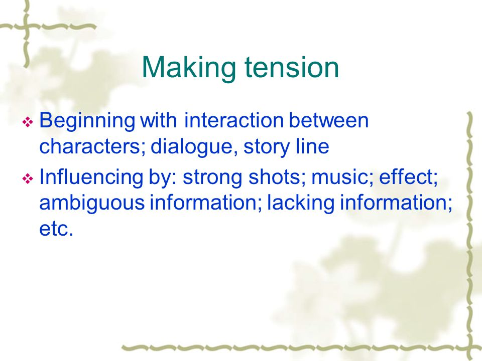 Making tension Beginning with interaction between characters; dialogue, story line Influencing by: strong shots; music; effect; ambiguous information; lacking information; etc.