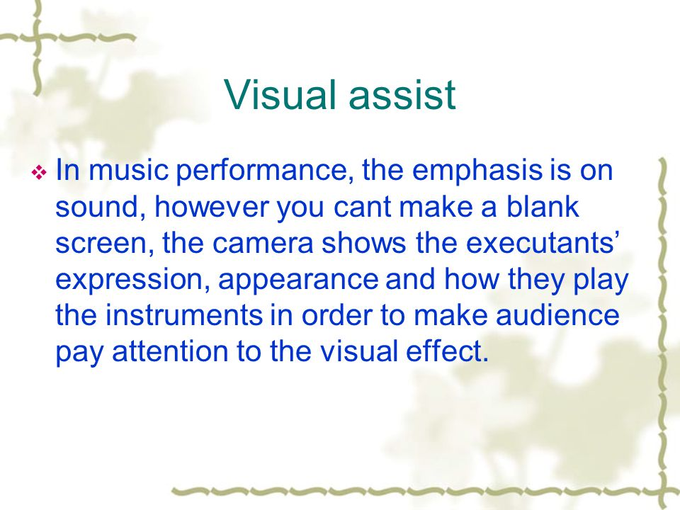 Visual assist In music performance, the emphasis is on sound, however you cant make a blank screen, the camera shows the executants expression, appearance and how they play the instruments in order to make audience pay attention to the visual effect.