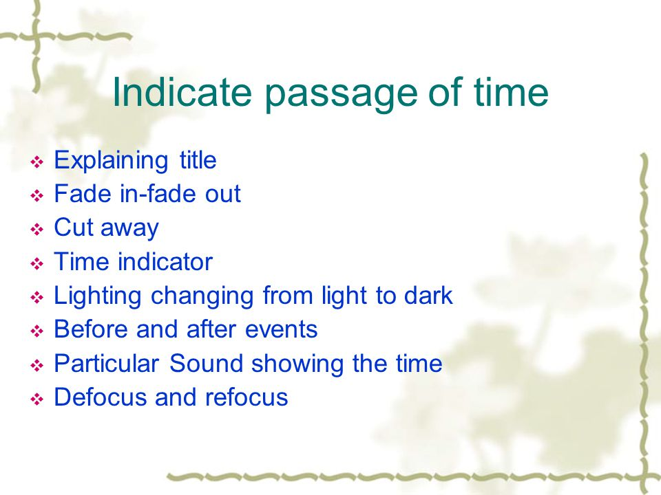 Indicate passage of time Explaining title Fade in-fade out Cut away Time indicator Lighting changing from light to dark Before and after events Particular Sound showing the time Defocus and refocus