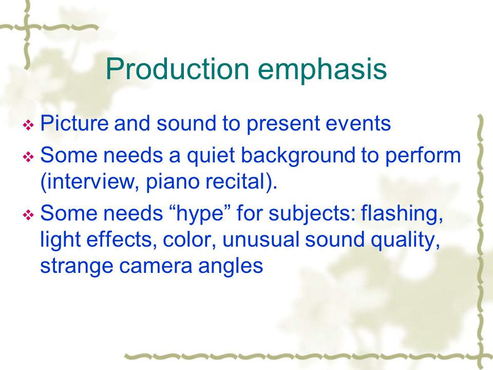 Production emphasis Picture and sound to present events Some needs a quiet background to perform (interview, piano recital).