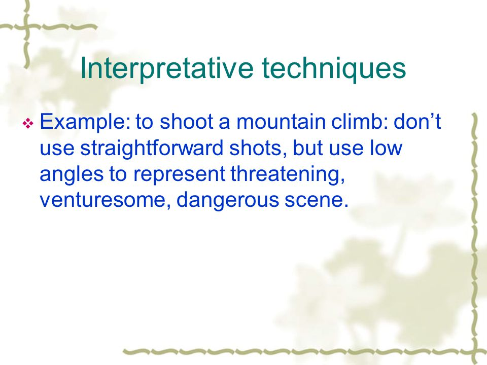 Interpretative techniques Example: to shoot a mountain climb: dont use straightforward shots, but use low angles to represent threatening, venturesome, dangerous scene.