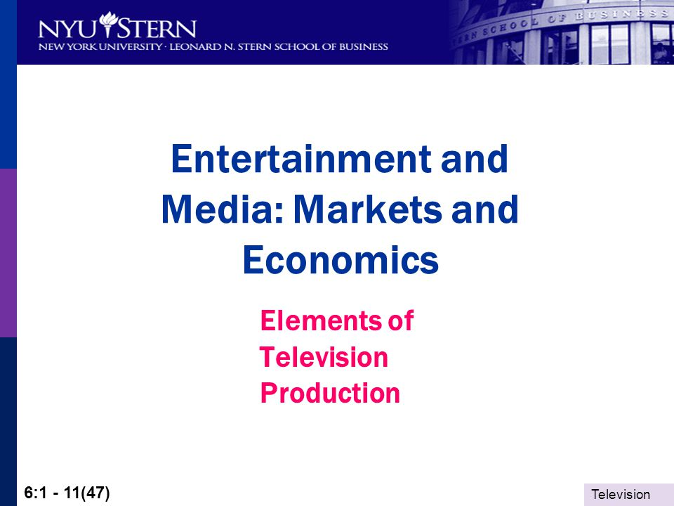 Television 6:1 - 11(47) Entertainment and Media: Markets and Economics Elements of Television Production