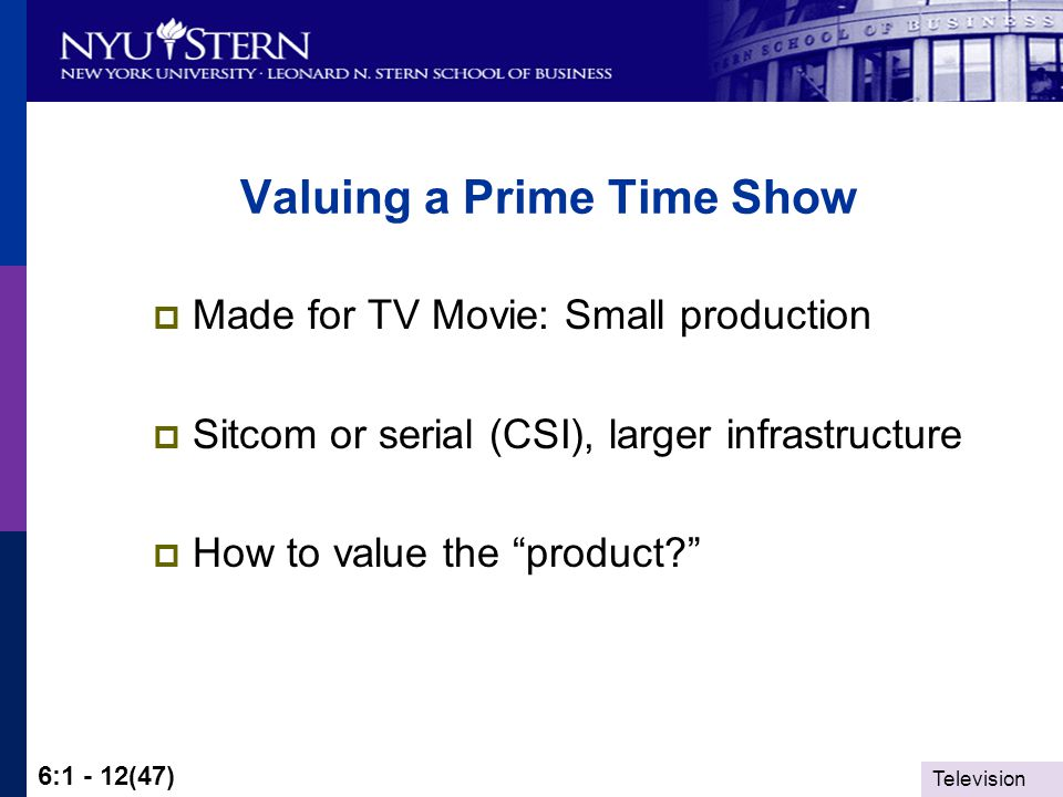 Television 6:1 - 12(47) Valuing a Prime Time Show Made for TV Movie: Small production Sitcom or serial (CSI), larger infrastructure How to value the product