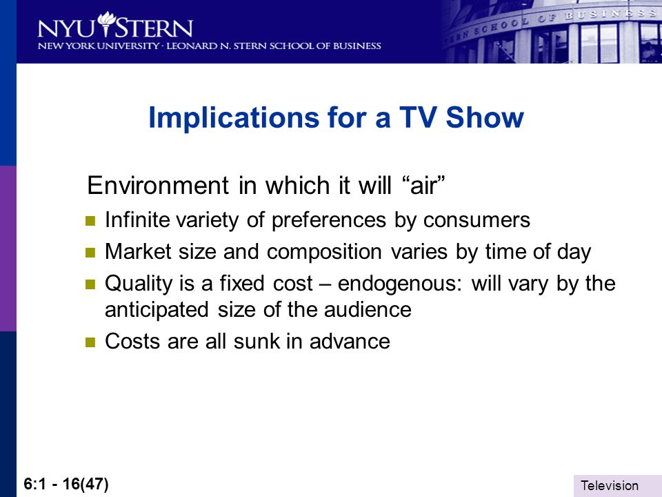 Television 6:1 - 16(47) Implications for a TV Show Environment in which it will air Infinite variety of preferences by consumers Market size and composition varies by time of day Quality is a fixed cost – endogenous: will vary by the anticipated size of the audience Costs are all sunk in advance