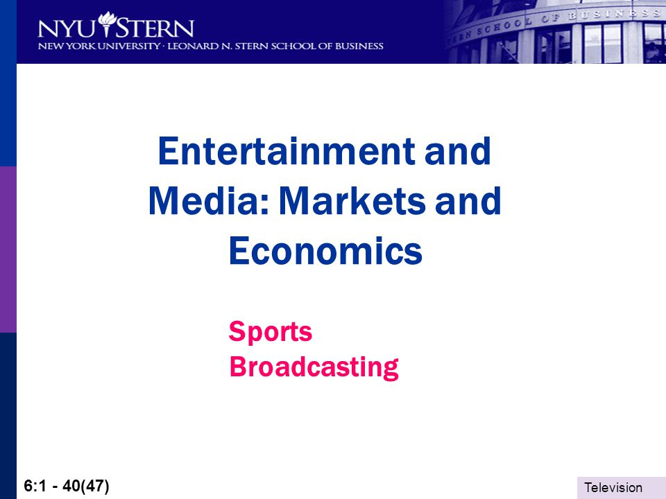 Television 6:1 - 40(47) Entertainment and Media: Markets and Economics Sports Broadcasting