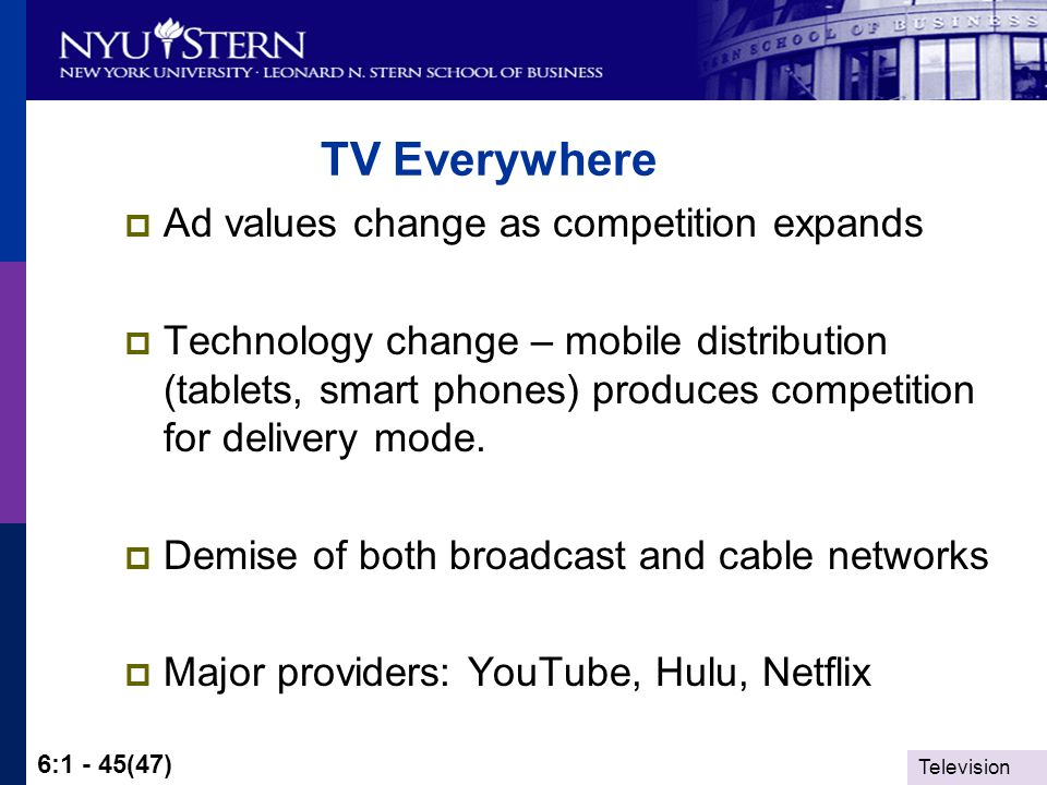 Television 6:1 - 45(47) TV Everywhere Ad values change as competition expands Technology change – mobile distribution (tablets, smart phones) produces competition for delivery mode.
