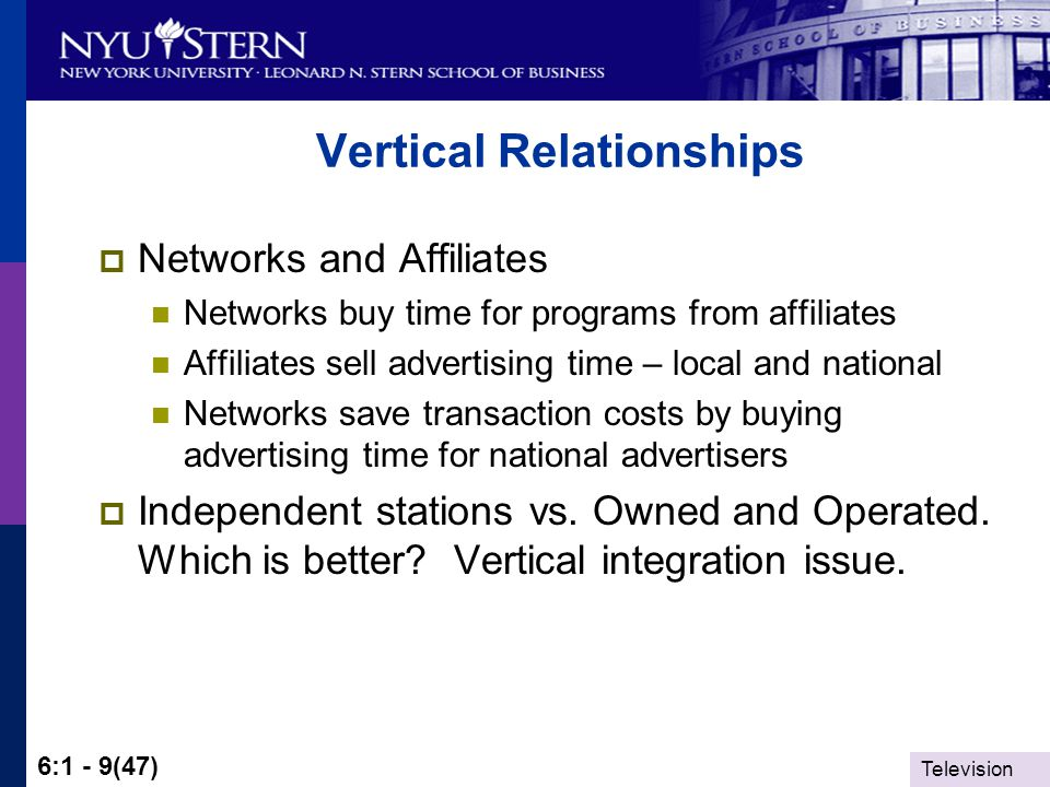 Television 6:1 - 9(47) Vertical Relationships Networks and Affiliates Networks buy time for programs from affiliates Affiliates sell advertising time – local and national Networks save transaction costs by buying advertising time for national advertisers Independent stations vs.