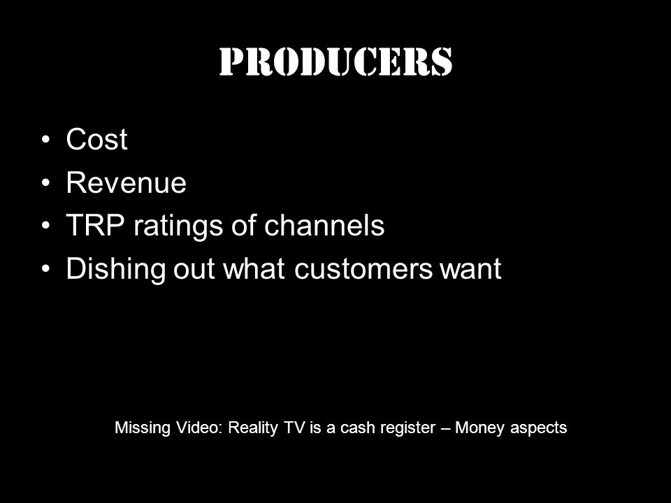 Producers Cost Revenue TRP ratings of channels Dishing out what customers want Missing Video: Reality TV is a cash register – Money aspects