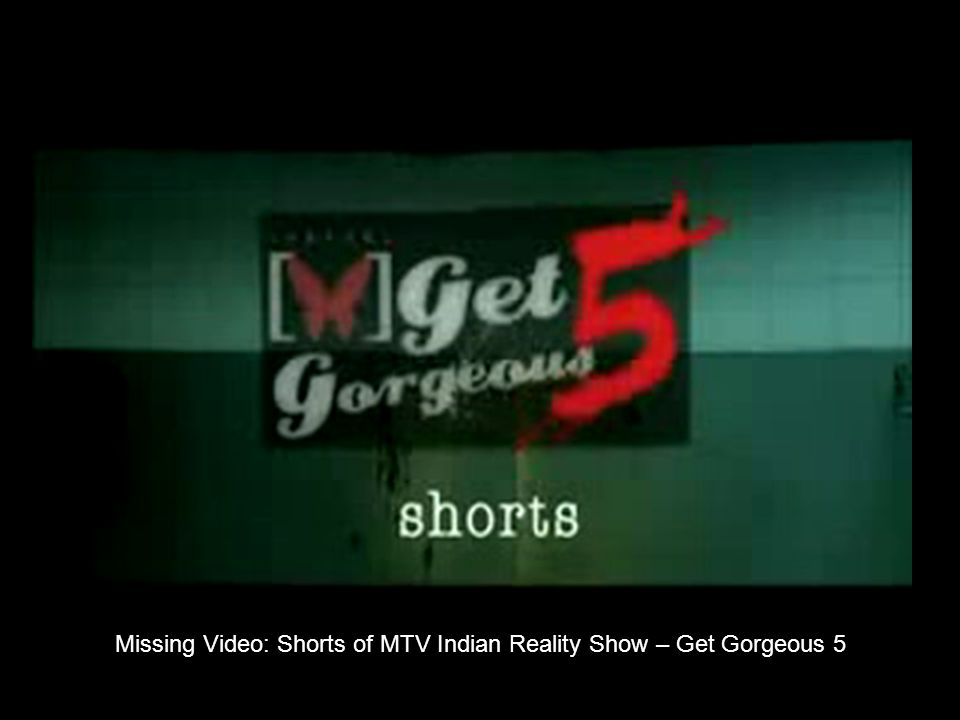 Missing Video: Shorts of MTV Indian Reality Show – Get Gorgeous 5