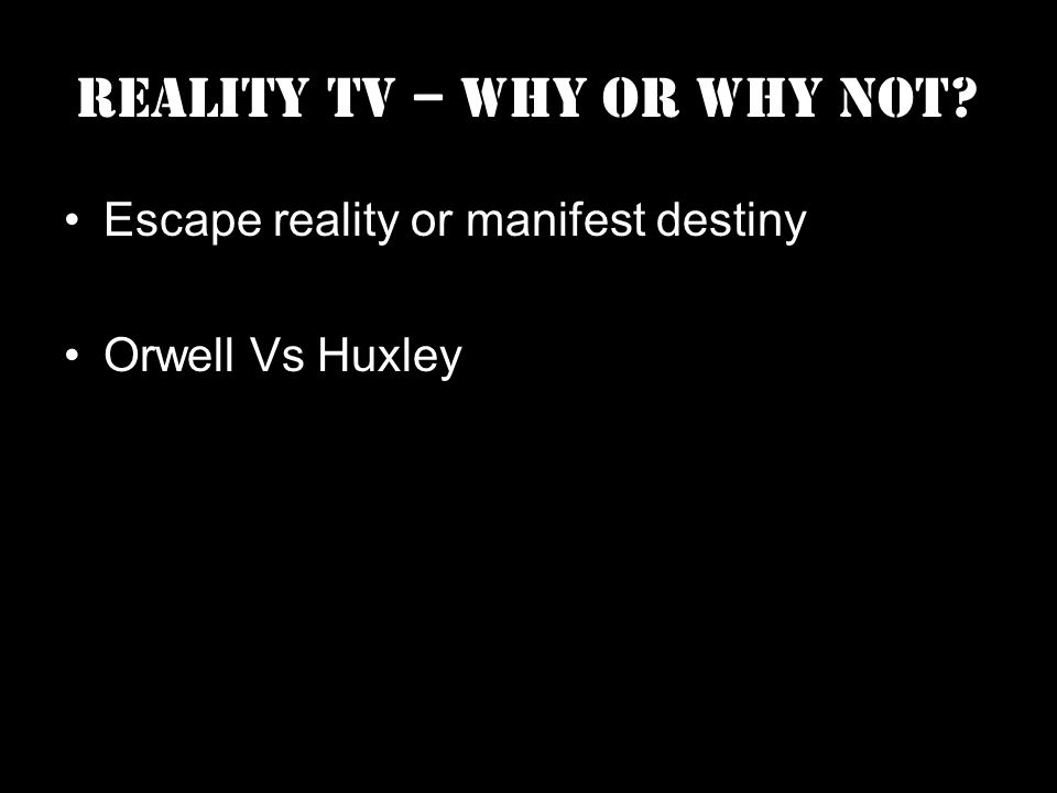 Reality TV – Why or Why Not Escape reality or manifest destiny Orwell Vs Huxley