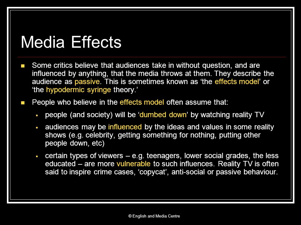 Media Effects Some critics believe that audiences take in without question, and are influenced by anything, that the media throws at them. They descri