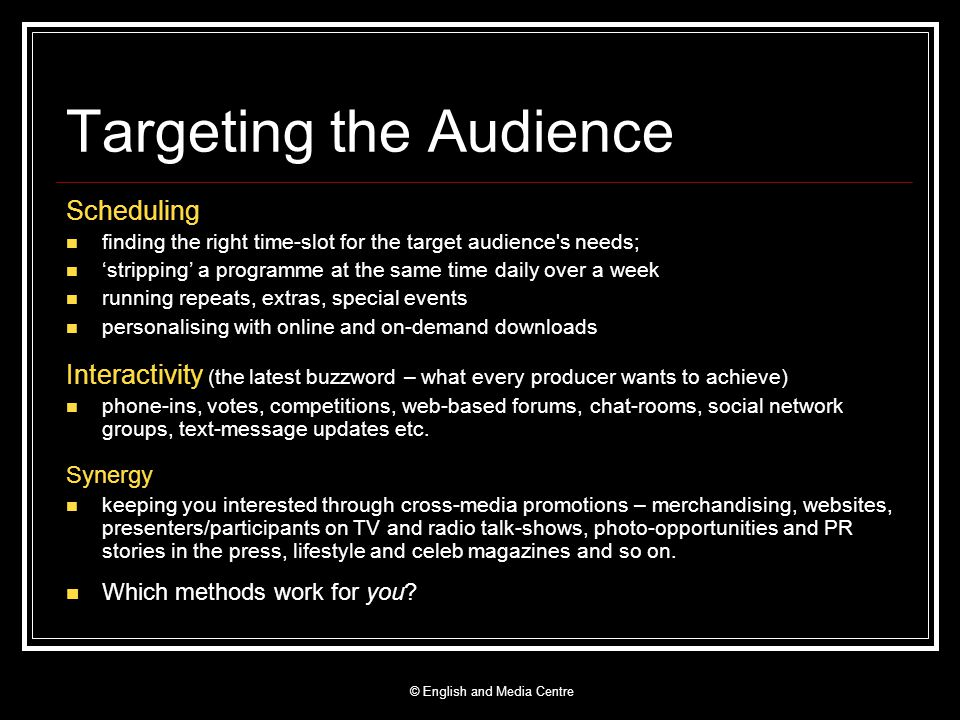 Targeting the Audience Scheduling finding the right time-slot for the target audience s needs; stripping a programme at the same time daily over a week running repeats, extras, special events personalising with online and on-demand downloads Interactivity (the latest buzzword – what every producer wants to achieve) phone-ins, votes, competitions, web-based forums, chat-rooms, social network groups, text-message updates etc.