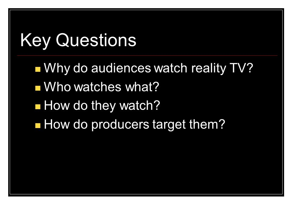 Key Questions Why do audiences watch reality TV? Who watches what? How do they watch? How do producers target them? © English and Media Centre